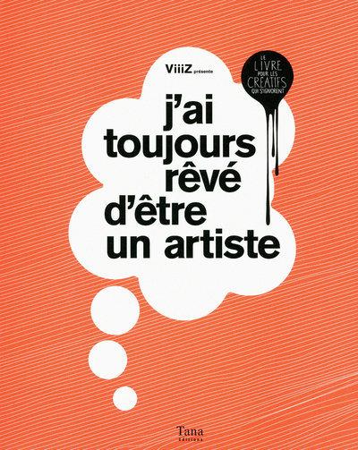 J'AI TOUJOURS REVE D'ETRE UN ARTISTE LE LIVRE POUR LES CREATIFS QUI S'IGNORENT