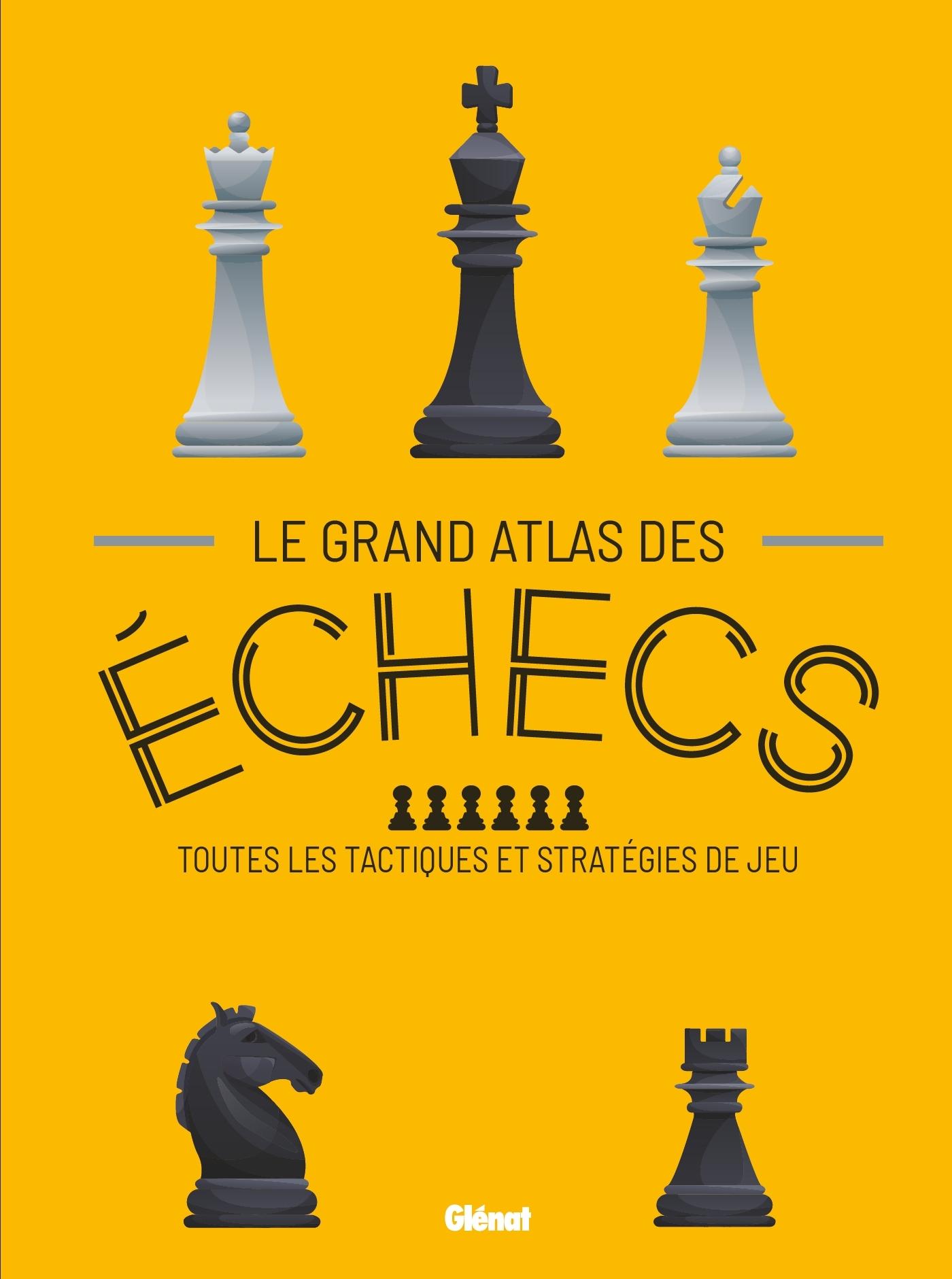LE GRAND ATLAS DES ECHECS - TOUTES LES TACTIQUES ET STRATEGIES DE JEU