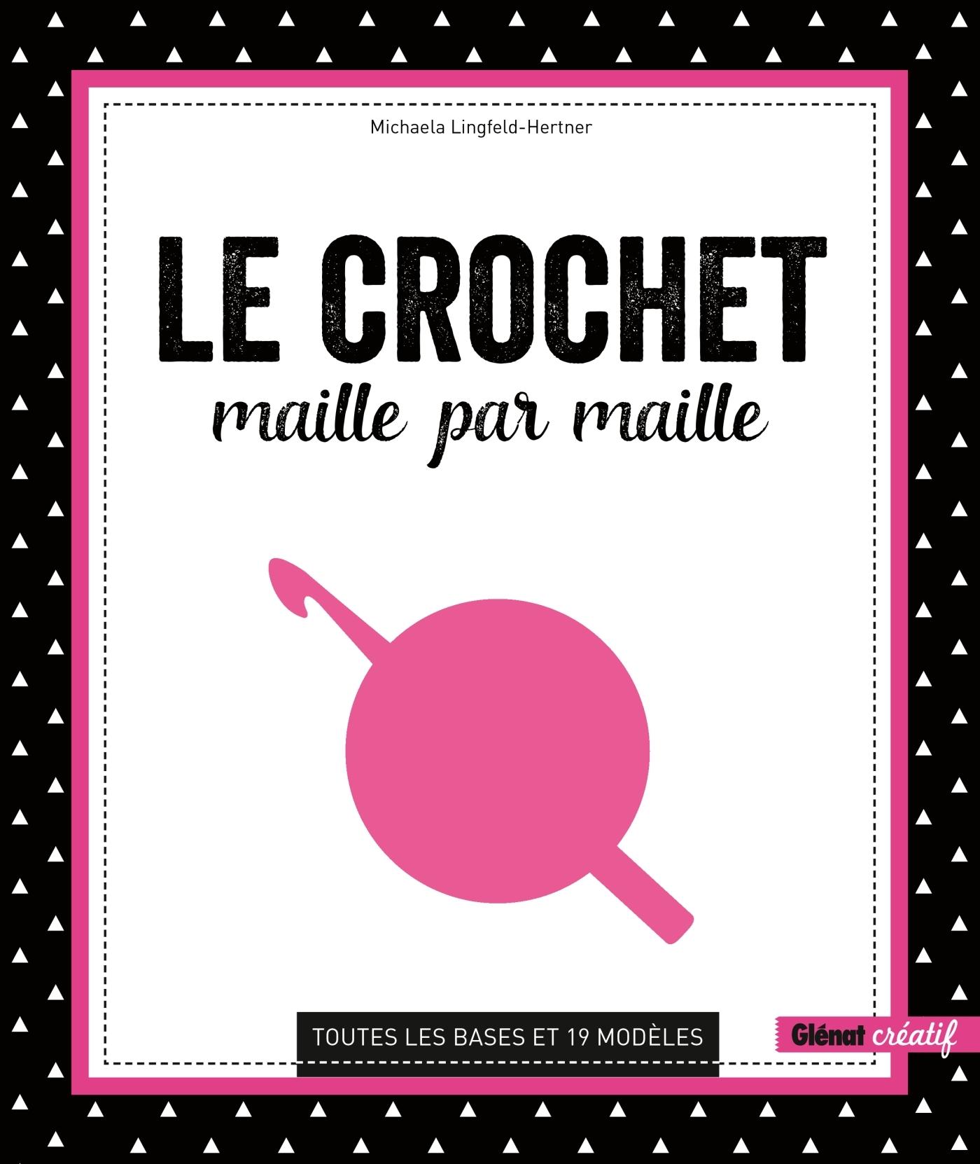 LE CROCHET MAILLE PAR MAILLE - TOUTES LES BASES ET 19 MODELES