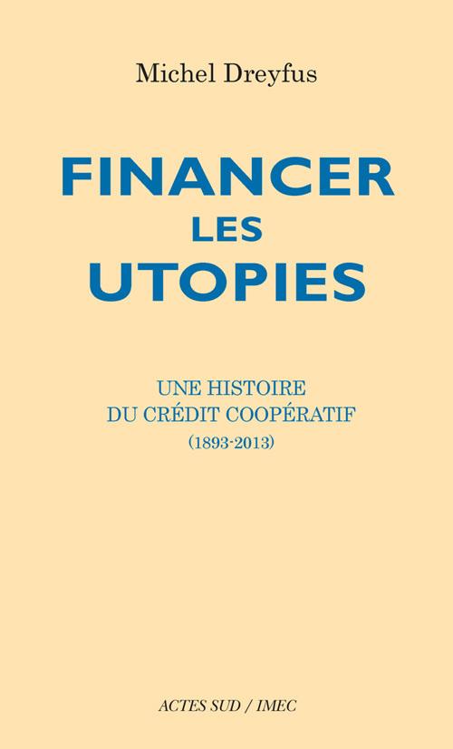 FINANCER LES UTOPIES UNE HISTOIRE DU CREDIT COOPERATIF, 1893-2013