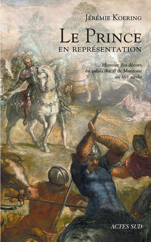 LE PRINCE EN REPRESENTATION - HISTOIRE DES DECORS DU PALAIS DUCAL DE MANTOUE AU XVIE SIECLE