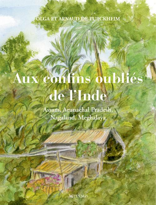 AUX CONFINS OUBLIES DE L'INDE ASSAM, ARUNACHAL PRADESH, NAGALAND, MEGHALAYA