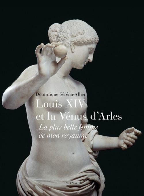 LOUIS XIV ET LA VENUS D'ARLES LA PLUS BELLE FEMME DE MON ROYAUME