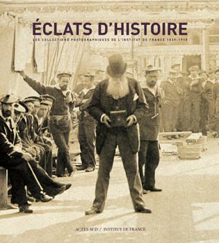 ECLATS D'HISTOIRE - LES COLLECTIONS PHOTOGRAPHIQUES DE L'INSTITUT DE FRANCE 1839-1918