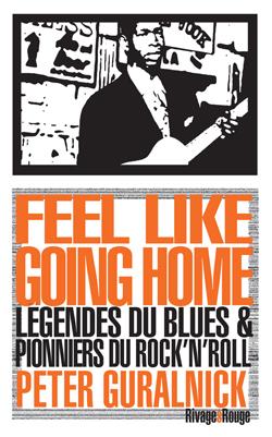 FEEL LIKE GOING HOME - LEGENDES DU BLUES & PIONNIERS DU ROCK N ROLL