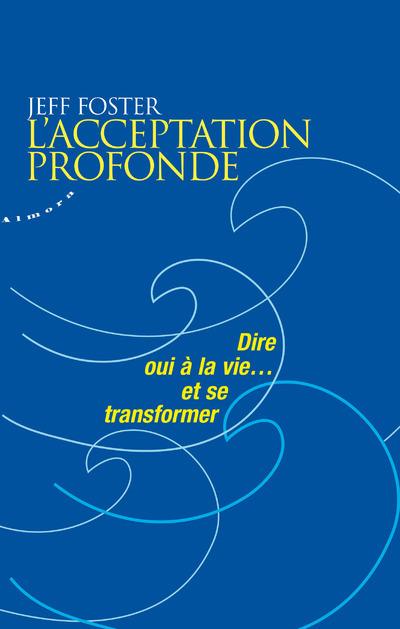 L'ACCEPTATION PROFONDE - DIRE OUI A LA VIE... ET SE TRANSFORMER